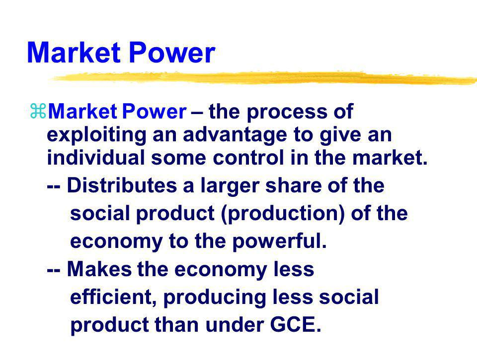 Naturally Occurring Market Power zNaturally Occurring Market Power – market power resulting from either the consumers initial endowment (gifts, talents, attributes), or the natural competitive process of business.