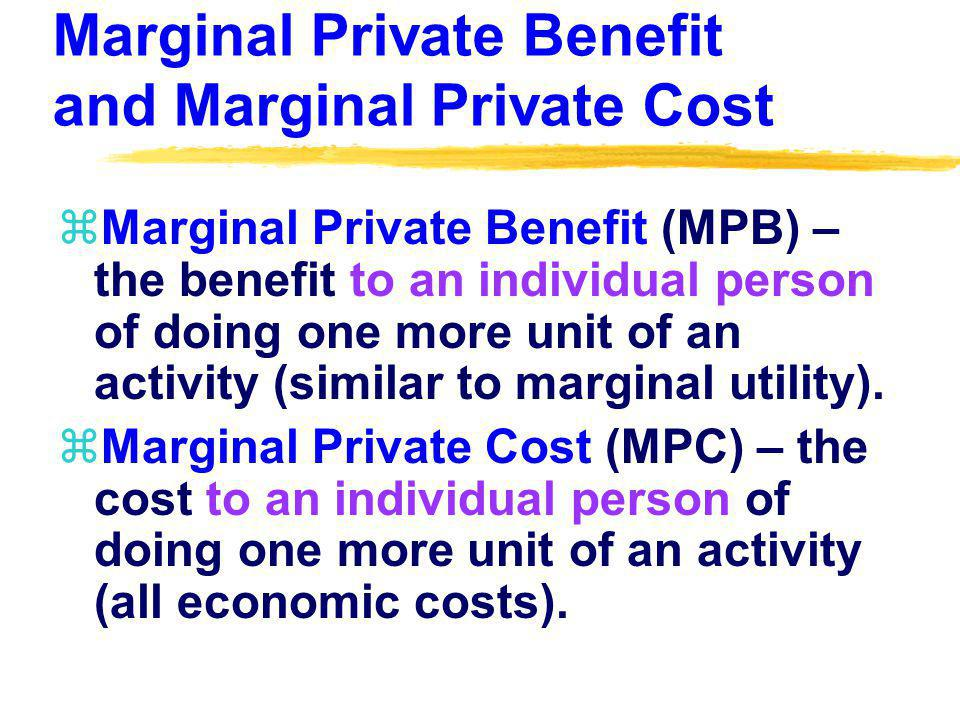 Marginal Private Benefit and Marginal Private Cost zMarginal Private Benefit (MPB) – the benefit to an individual person of doing one more unit of an activity (similar to marginal utility).