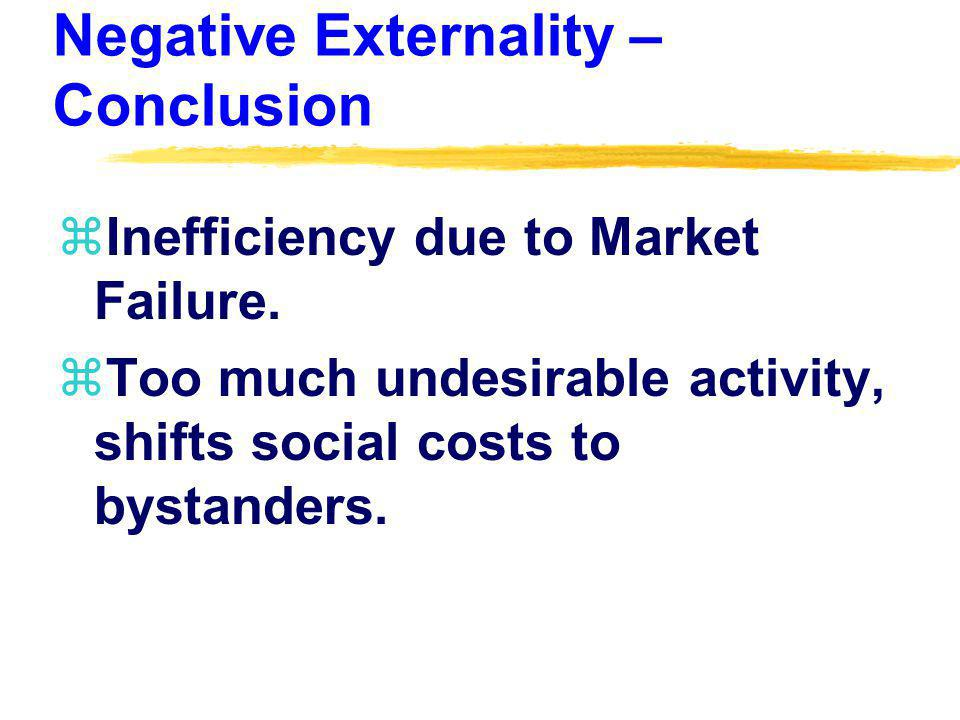 Negative Externality – Conclusion zInefficiency due to Market Failure. zToo much undesirable activity, shifts social costs to bystanders.
