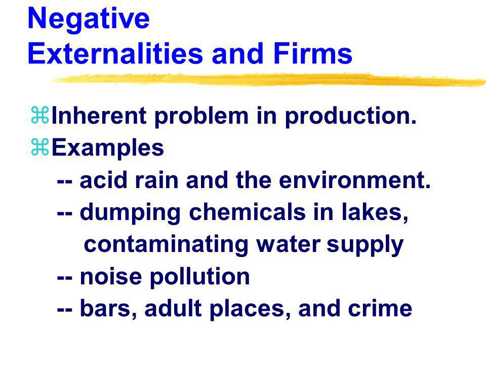 Negative Externalities and Firms zInherent problem in production.