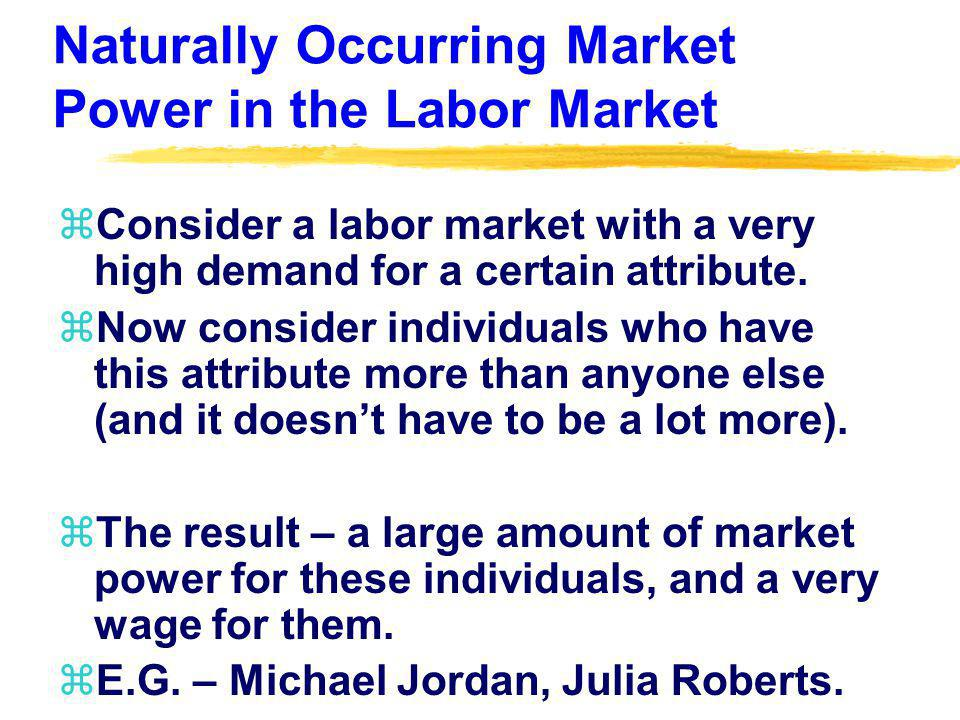 Naturally Occurring Market Power in the Labor Market zConsider a labor market with a very high demand for a certain attribute.