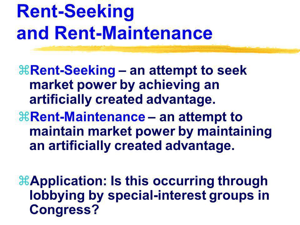 Rent-Seeking and Rent-Maintenance zRent-Seeking – an attempt to seek market power by achieving an artificially created advantage. zRent-Maintenance –