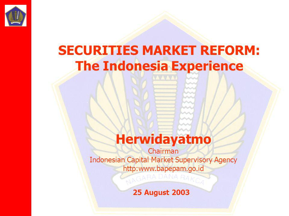Herwidayatmo Chairman Indonesian Capital Market Supervisory Agency http:www.bapepam.go.id 25 August 2003 SECURITIES MARKET REFORM: The Indonesia Experience