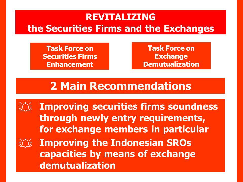 2 Main Recommendations Improving securities firms soundness through newly entry requirements, for exchange members in particular Improving the Indonesian SROs capacities by means of exchange demutualization Task Force on Exchange Demutualization Task Force on Securities Firms Enhancement REVITALIZING the Securities Firms and the Exchanges