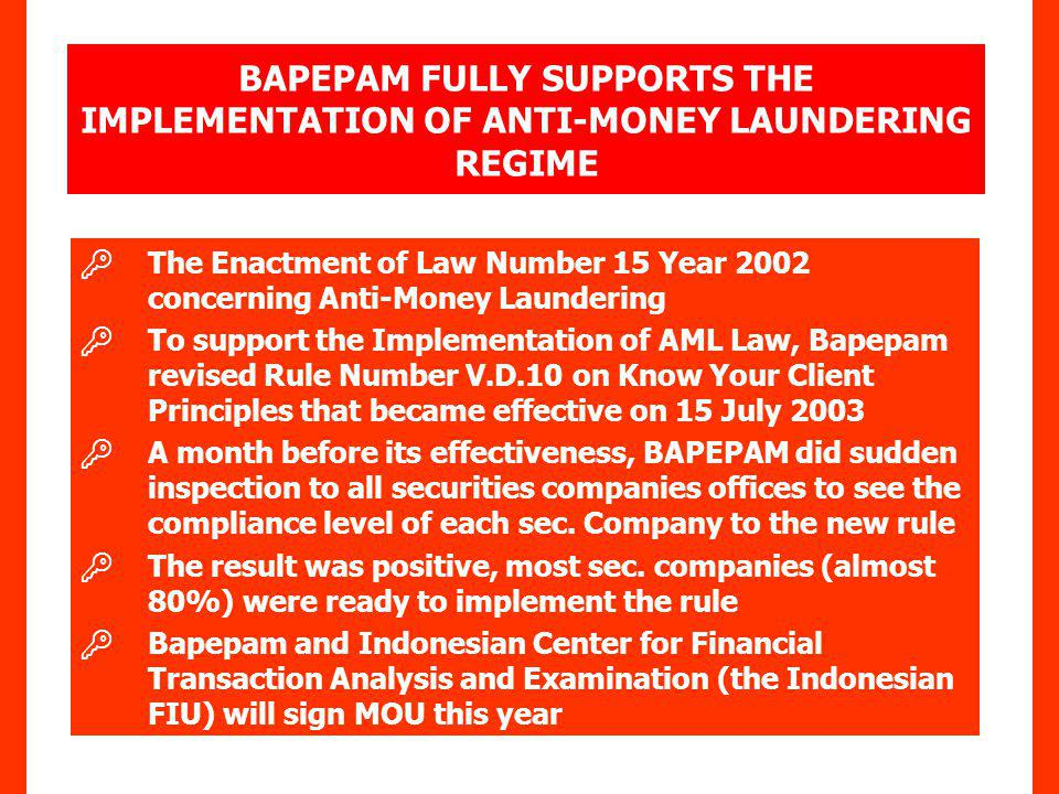 The Enactment of Law Number 15 Year 2002 concerning Anti-Money Laundering To support the Implementation of AML Law, Bapepam revised Rule Number V.D.10 on Know Your Client Principles that became effective on 15 July 2003 A month before its effectiveness, BAPEPAM did sudden inspection to all securities companies offices to see the compliance level of each sec.