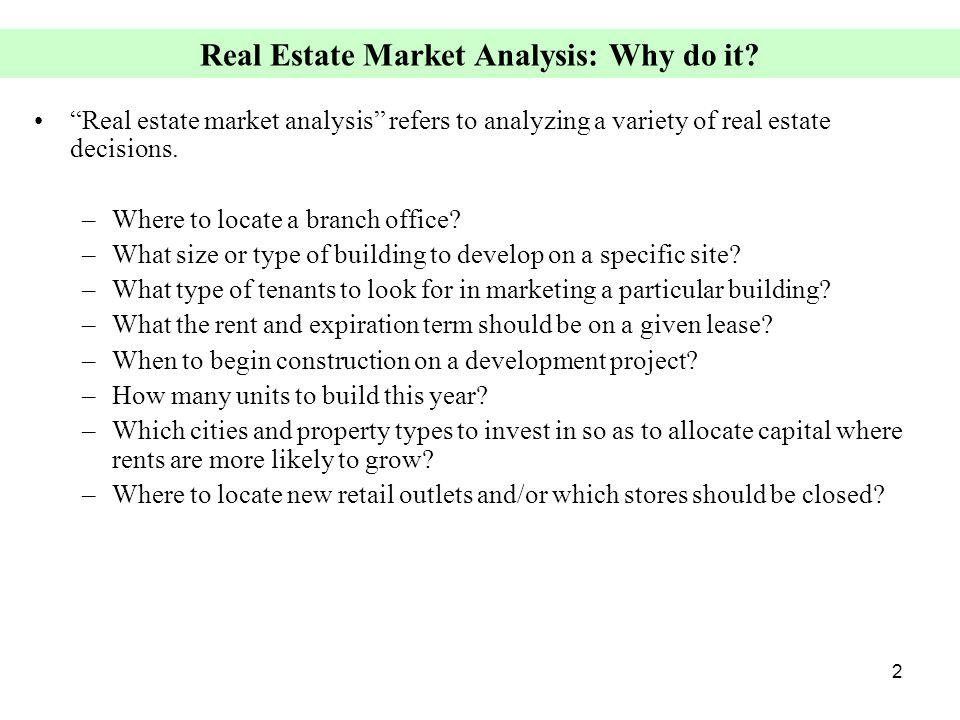 2 Real Estate Market Analysis: Why do it? Real estate market analysis refers to analyzing a variety of real estate decisions. –Where to locate a branc