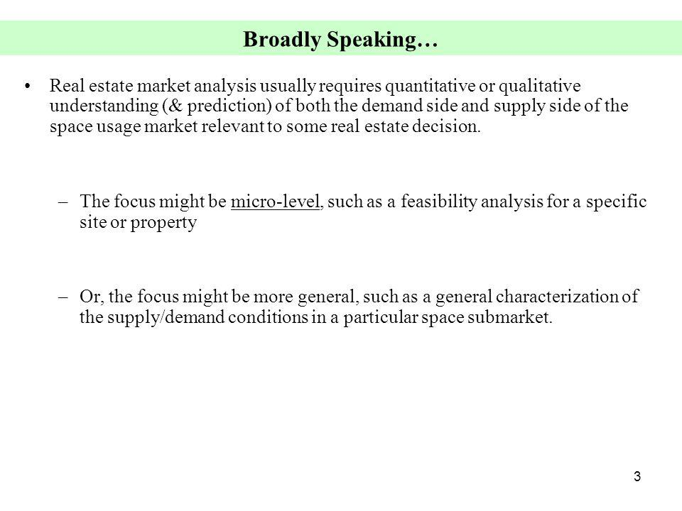 3 Broadly Speaking… Real estate market analysis usually requires quantitative or qualitative understanding (& prediction) of both the demand side and