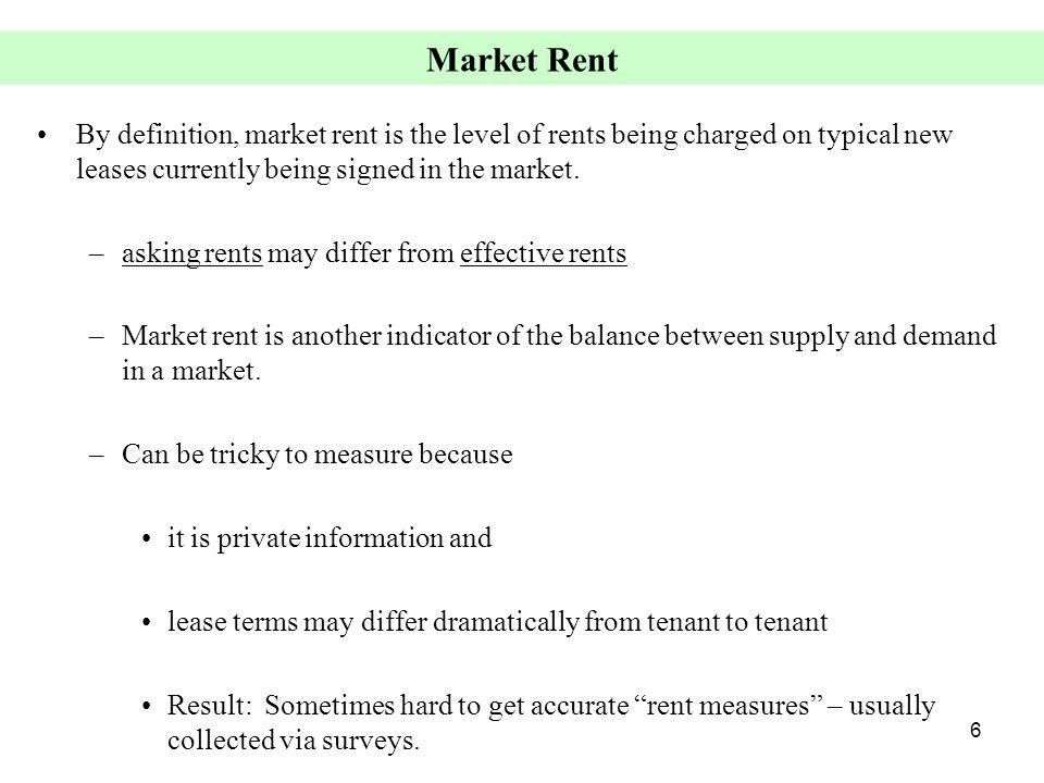 6 Market Rent By definition, market rent is the level of rents being charged on typical new leases currently being signed in the market. –asking rents