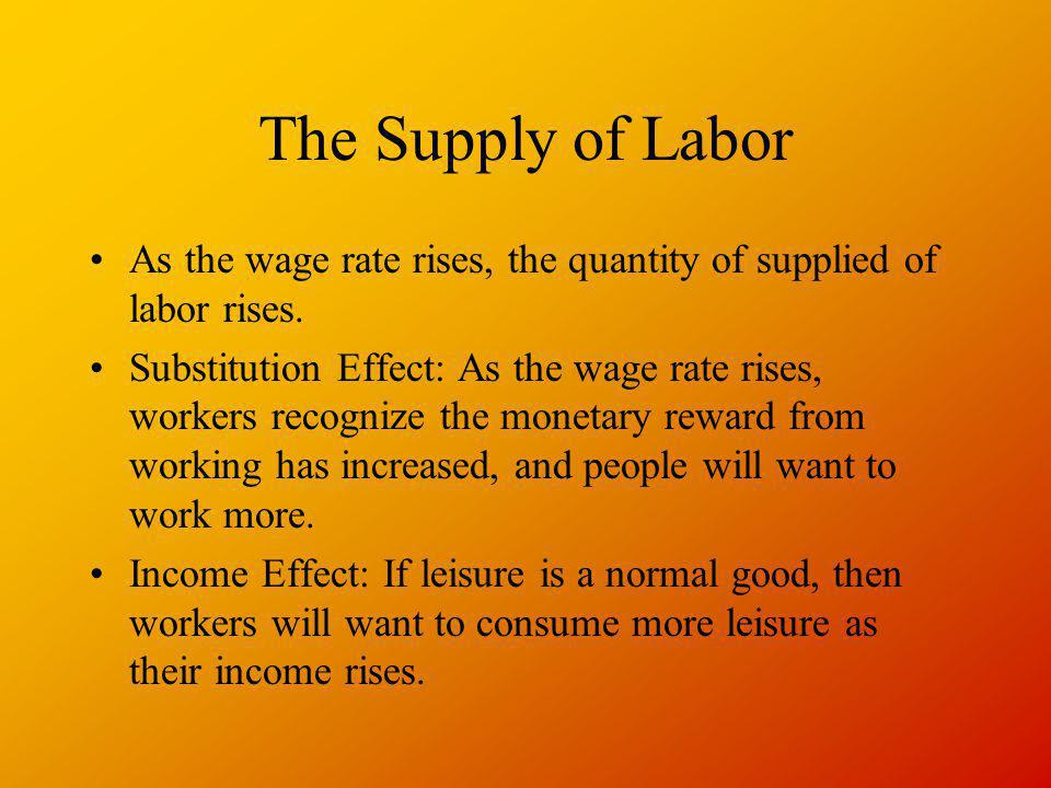 The Supply of Labor As the wage rate rises, the quantity of supplied of labor rises. Substitution Effect: As the wage rate rises, workers recognize th