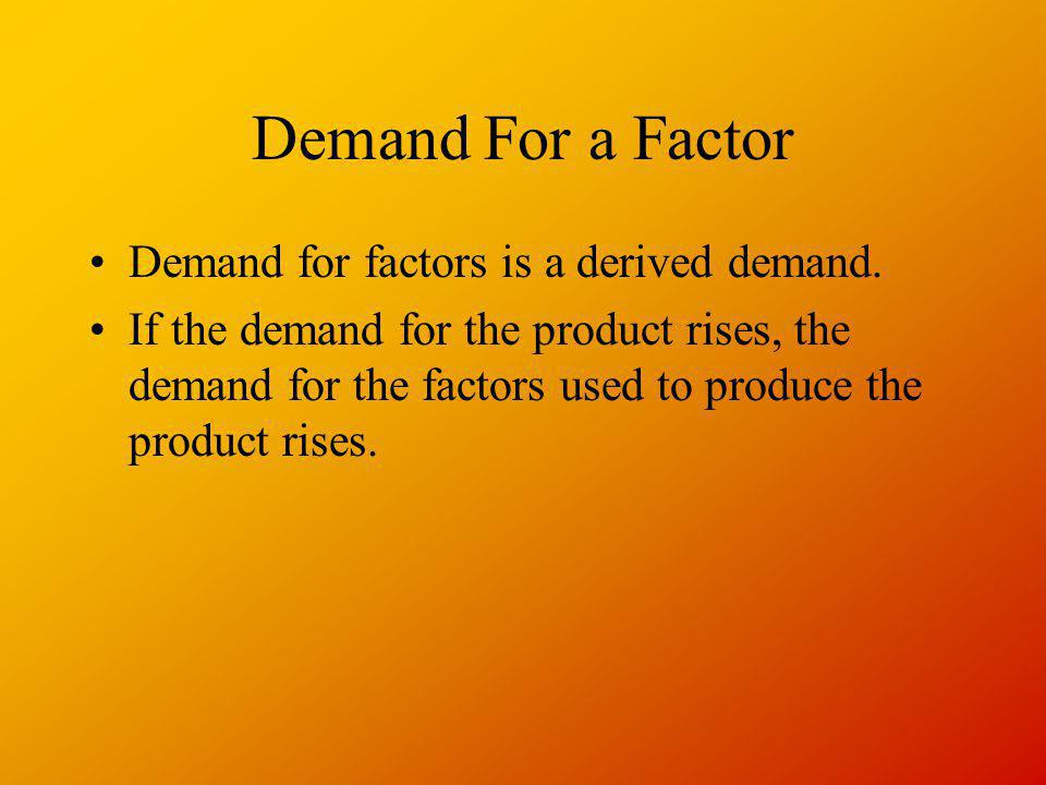 Demand For a Factor Demand for factors is a derived demand. If the demand for the product rises, the demand for the factors used to produce the produc