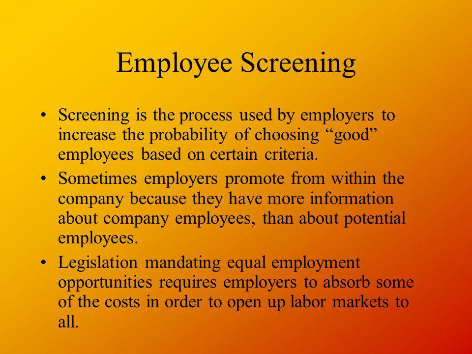 Employee Screening Screening is the process used by employers to increase the probability of choosing good employees based on certain criteria. Someti