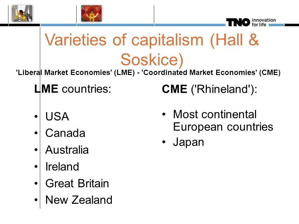 Varieties of capitalism (Hall & Soskice) 'Liberal Market Economies' (LME) - 'Coordinated Market Economies' (CME) LME countries: USA Canada Australia I