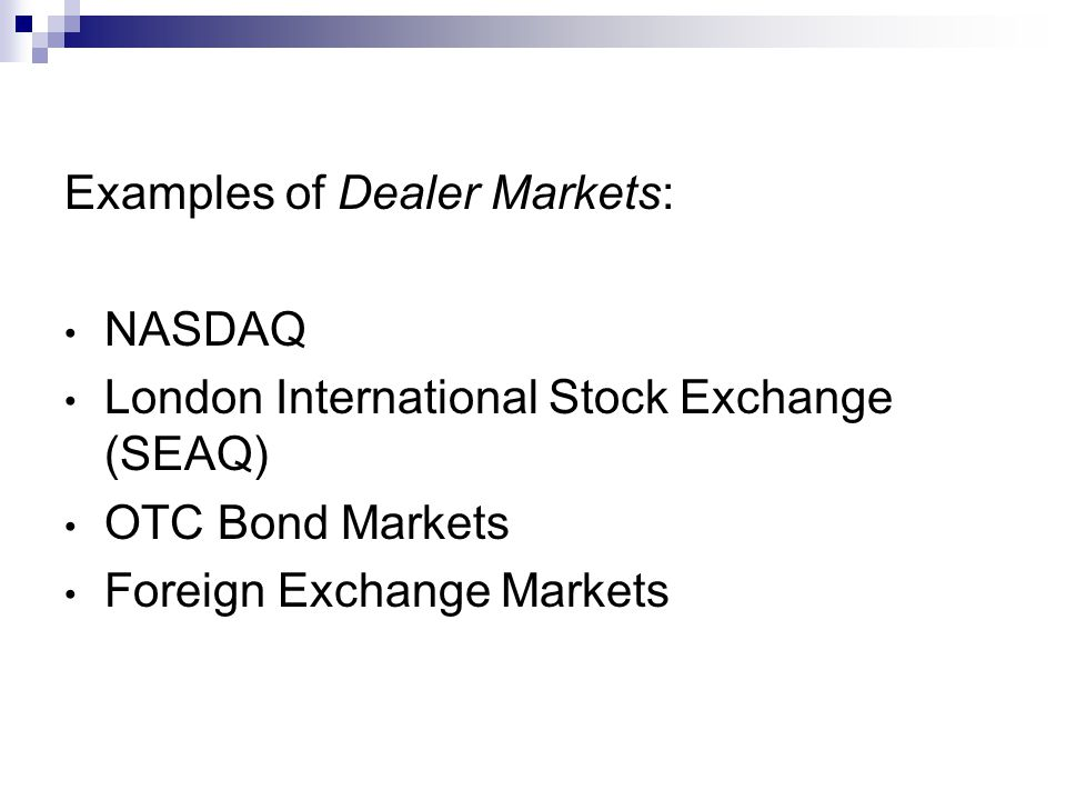 Examples of Dealer Markets: NASDAQ London International Stock Exchange (SEAQ) OTC Bond Markets Foreign Exchange Markets