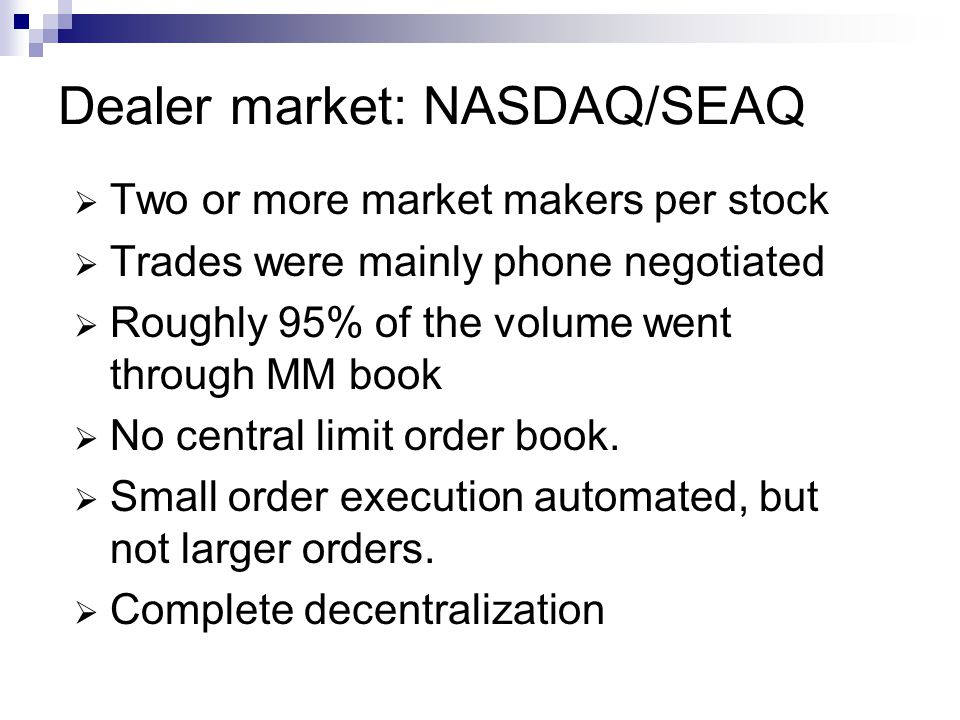 Dealer market: NASDAQ/SEAQ Two or more market makers per stock Trades were mainly phone negotiated Roughly 95% of the volume went through MM book No central limit order book.