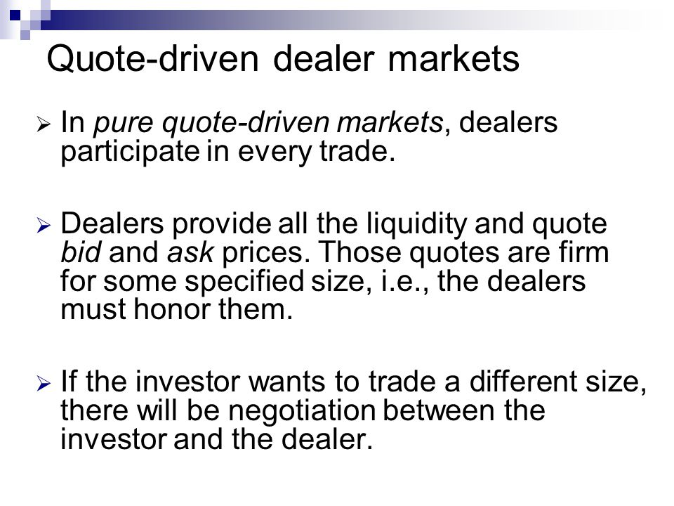 Quote-driven dealer markets In pure quote-driven markets, dealers participate in every trade.