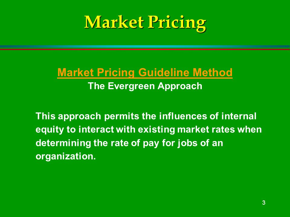 3 Market Pricing Market Pricing Guideline Method The Evergreen Approach This approach permits the influences of internal equity to interact with existing market rates when determining the rate of pay for jobs of an organization.