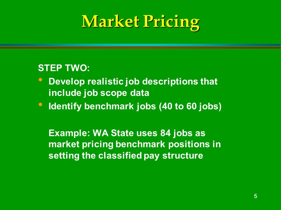 5 Market Pricing STEP TWO: Develop realistic job descriptions that include job scope data Identify benchmark jobs (40 to 60 jobs) Example: WA State uses 84 jobs as market pricing benchmark positions in setting the classified pay structure