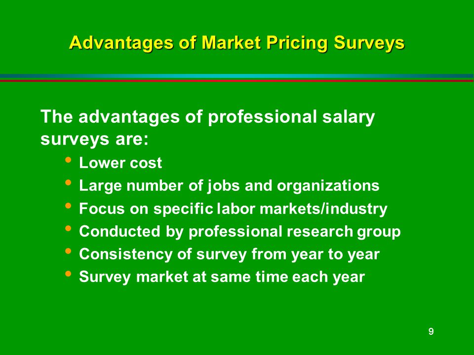 9 Advantages of Market Pricing Surveys The advantages of professional salary surveys are: Lower cost Large number of jobs and organizations Focus on specific labor markets/industry Conducted by professional research group Consistency of survey from year to year Survey market at same time each year