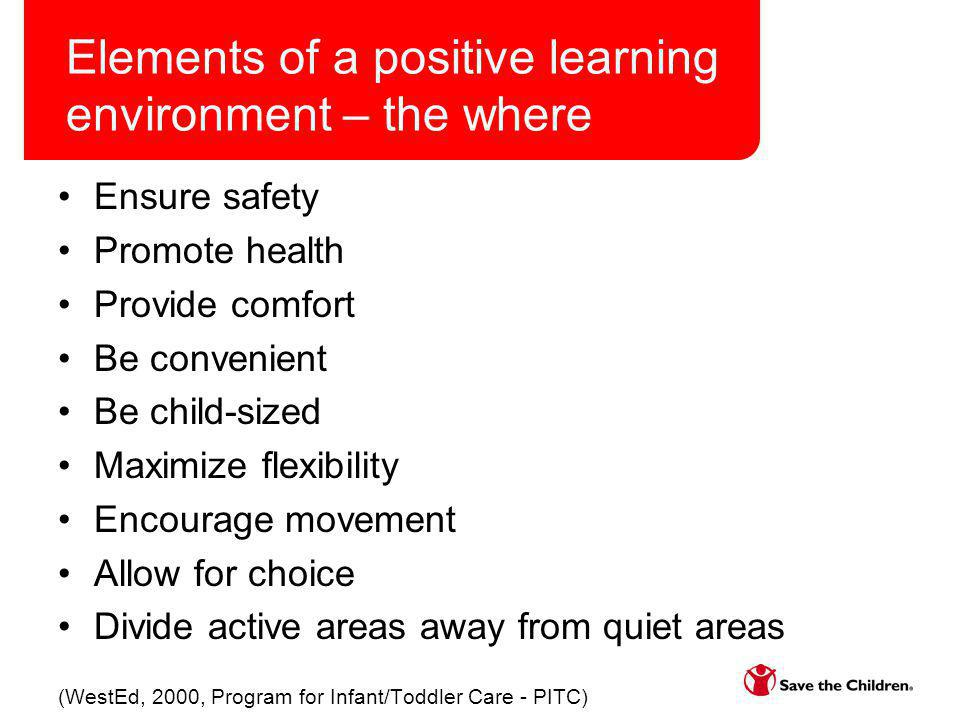 Elements of a positive learning environment – the where Ensure safety Promote health Provide comfort Be convenient Be child-sized Maximize flexibility