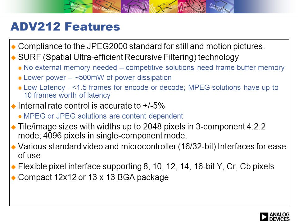 ADV212 Features Compliance to the JPEG2000 standard for still and motion pictures. SURF (Spatial Ultra-efficient Recursive Filtering) technology No ex