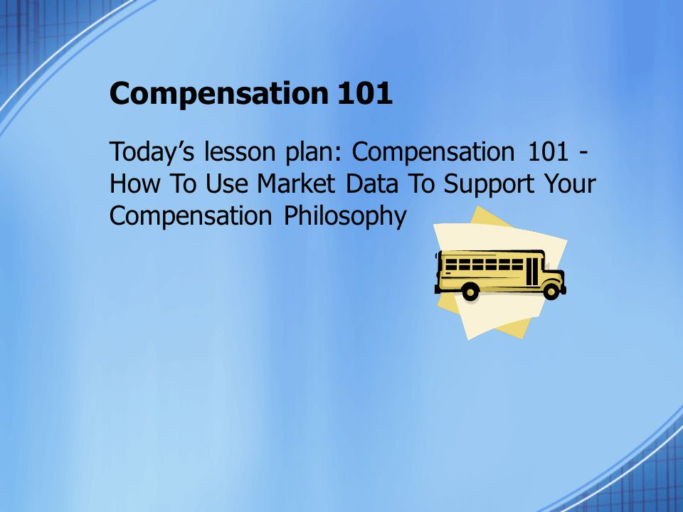 Compensation 101 Todays lesson plan: Compensation 101 - How To Use Market Data To Support Your Compensation Philosophy