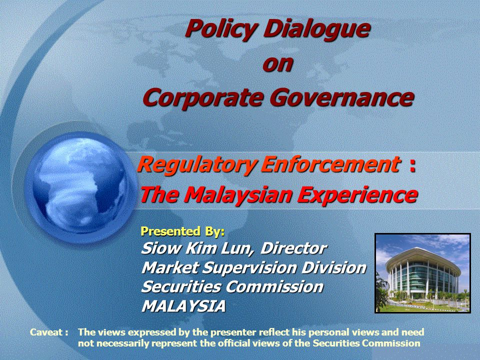 Policy Dialogue on Corporate Governance Regulatory Enforcement : The Malaysian Experience Presented By: Siow Kim Lun, Director Market Supervision Division Securities Commission MALAYSIA Caveat : The views expressed by the presenter reflect his personal views and need not necessarily represent the official views of the Securities Commission