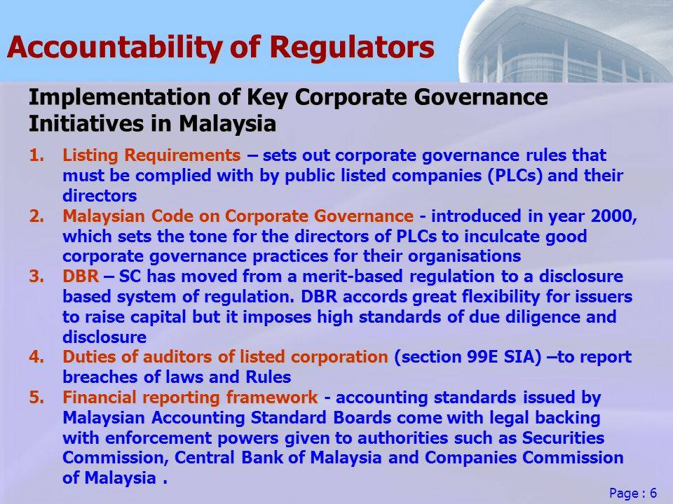 Page : 6 Accountability of Regulators Implementation of Key Corporate Governance Initiatives in Malaysia 1.Listing Requirements – sets out corporate governance rules that must be complied with by public listed companies (PLCs) and their directors 2.Malaysian Code on Corporate Governance - introduced in year 2000, which sets the tone for the directors of PLCs to inculcate good corporate governance practices for their organisations 3.DBR – SC has moved from a merit-based regulation to a disclosure based system of regulation.