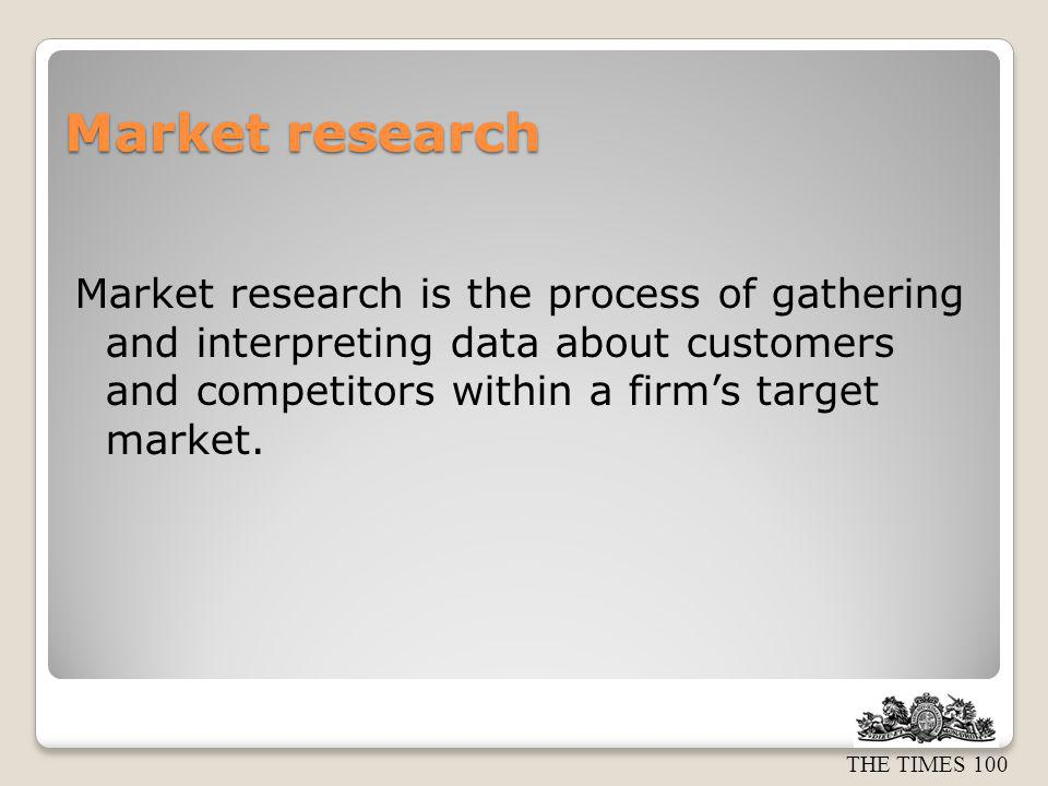 THE TIMES 100 Purpose of market research Market research is carried out to: Help firms make marketing decisions Reduce risk Data may be gathered for different reasons e.g.