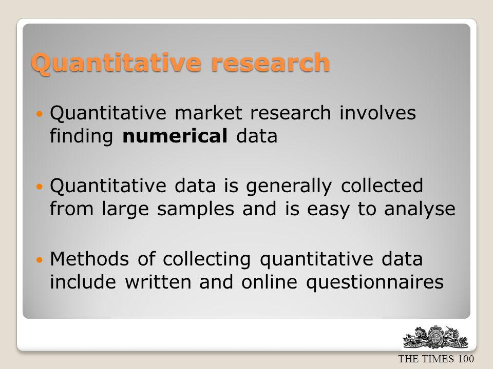 THE TIMES 100 Qualitative research Qualitative research involves finding out opinions, attitudes and feelings Often more useful than quantitative data but is more difficult to collect and analyse Methods of collecting qualitative data include focus groups & in-depth interviews