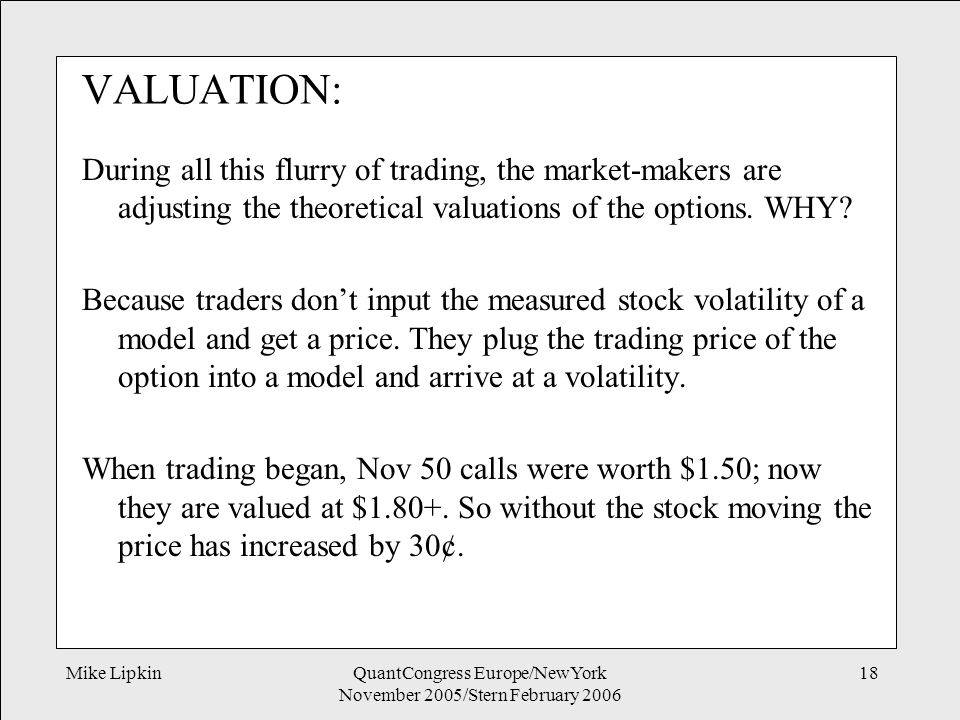 Mike LipkinQuantCongress Europe/NewYork November 2005/Stern February 2006 18 VALUATION: During all this flurry of trading, the market-makers are adjusting the theoretical valuations of the options.