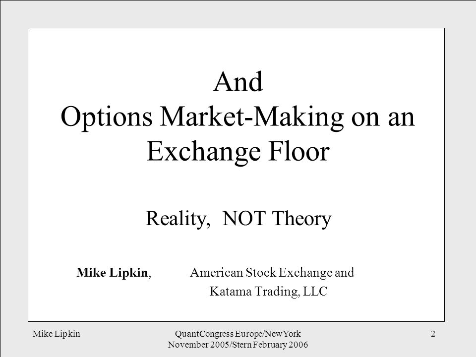 Mike LipkinQuantCongress Europe/NewYork November 2005/Stern February 2006 2 And Options Market-Making on an Exchange Floor Reality, NOT Theory Mike Lipkin, American Stock Exchange and Katama Trading, LLC