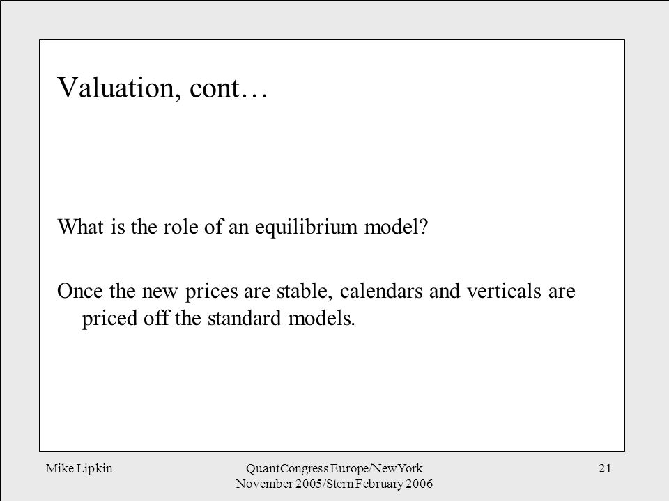 Mike LipkinQuantCongress Europe/NewYork November 2005/Stern February 2006 21 Valuation, cont… What is the role of an equilibrium model.