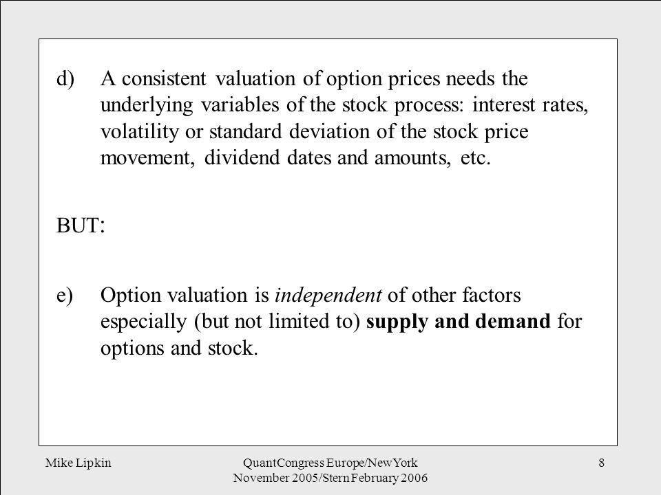 Mike LipkinQuantCongress Europe/NewYork November 2005/Stern February 2006 8 d)A consistent valuation of option prices needs the underlying variables of the stock process: interest rates, volatility or standard deviation of the stock price movement, dividend dates and amounts, etc.