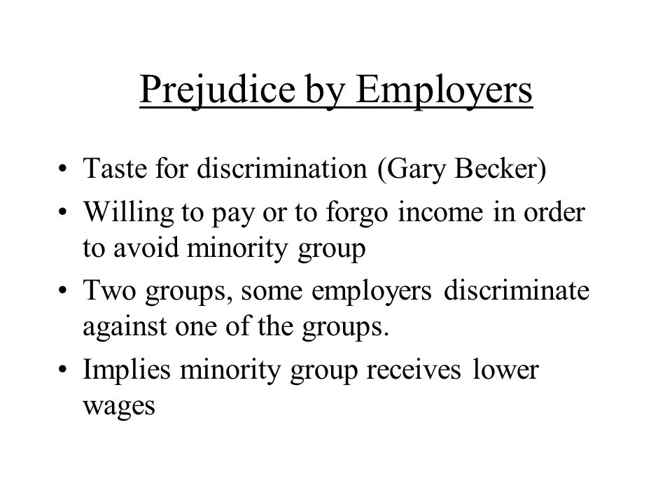 Prejudice by Employers Taste for discrimination (Gary Becker) Willing to pay or to forgo income in order to avoid minority group Two groups, some employers discriminate against one of the groups.