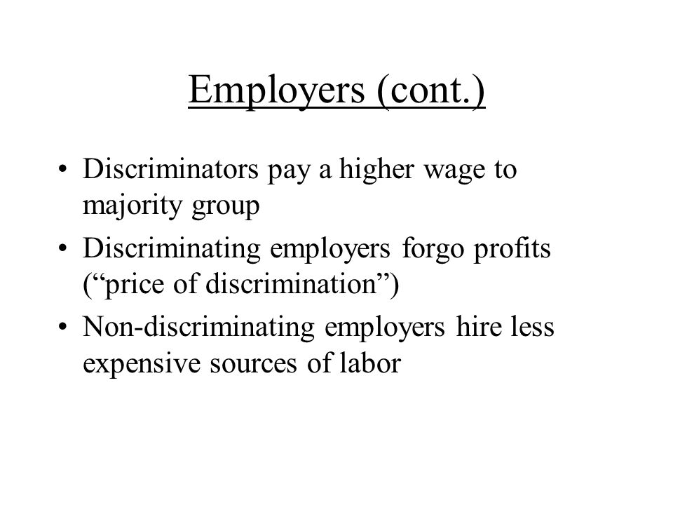 Employers (cont.) Discriminators pay a higher wage to majority group Discriminating employers forgo profits (price of discrimination) Non-discriminating employers hire less expensive sources of labor