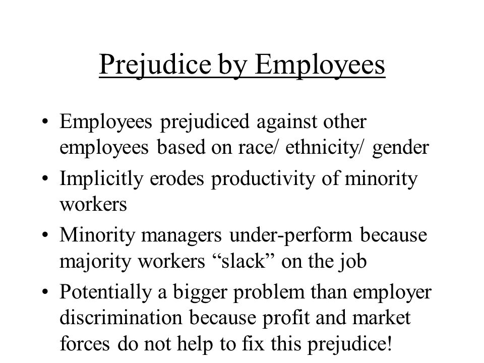 Prejudice by Employees Employees prejudiced against other employees based on race/ ethnicity/ gender Implicitly erodes productivity of minority workers Minority managers under-perform because majority workers slack on the job Potentially a bigger problem than employer discrimination because profit and market forces do not help to fix this prejudice!