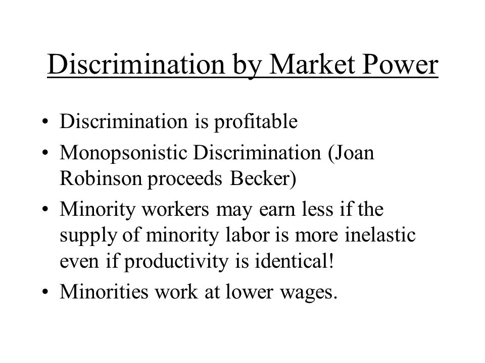 Discrimination by Market Power Discrimination is profitable Monopsonistic Discrimination (Joan Robinson proceeds Becker) Minority workers may earn less if the supply of minority labor is more inelastic even if productivity is identical.