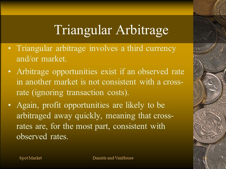 Spot MarketDaniels and VanHoose14 Triangular Arbitrage Triangular arbitrage involves a third currency and/or market.