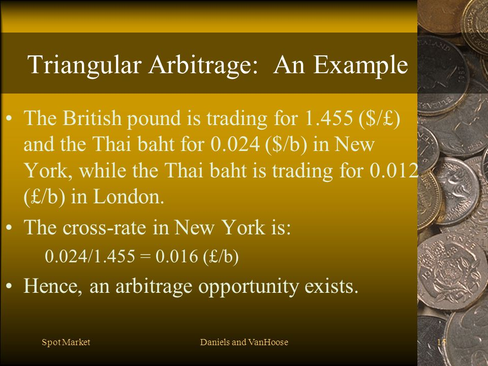 Spot MarketDaniels and VanHoose15 Triangular Arbitrage: An Example The British pound is trading for 1.455 ($/£) and the Thai baht for 0.024 ($/b) in New York, while the Thai baht is trading for 0.012 (£/b) in London.