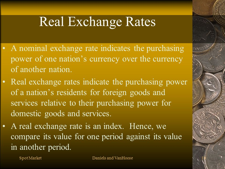 Spot MarketDaniels and VanHoose19 Real Exchange Rates A nominal exchange rate indicates the purchasing power of one nations currency over the currency of another nation.
