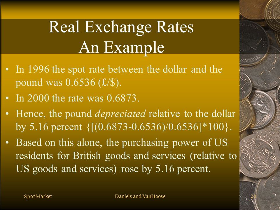 Spot MarketDaniels and VanHoose20 Real Exchange Rates An Example In 1996 the spot rate between the dollar and the pound was 0.6536 (£/$).