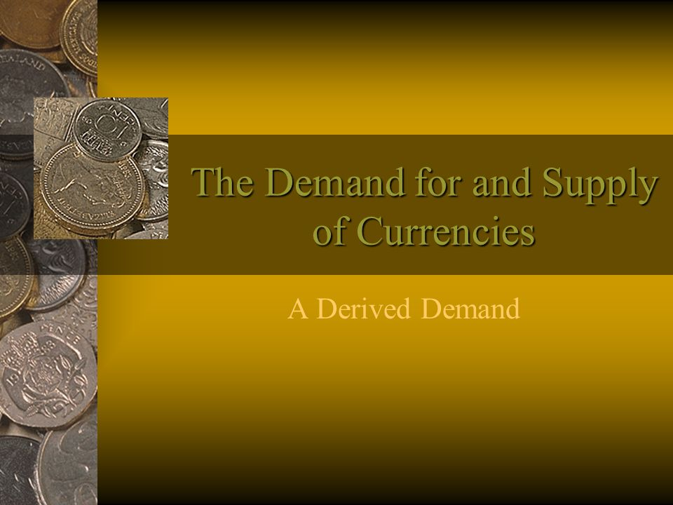 The Demand for and Supply of Currencies A Derived Demand