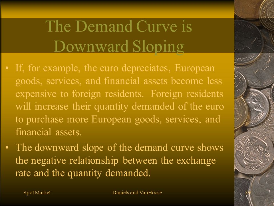 Spot MarketDaniels and VanHoose39 The Demand Curve is Downward Sloping If, for example, the euro depreciates, European goods, services, and financial assets become less expensive to foreign residents.