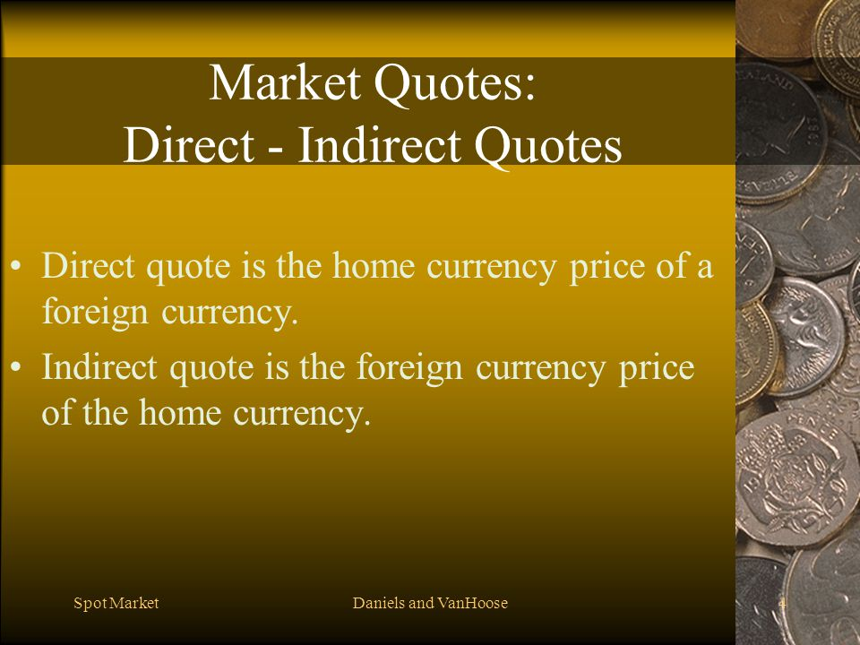 Spot MarketDaniels and VanHoose4 Market Quotes: Direct - Indirect Quotes Direct quote is the home currency price of a foreign currency.