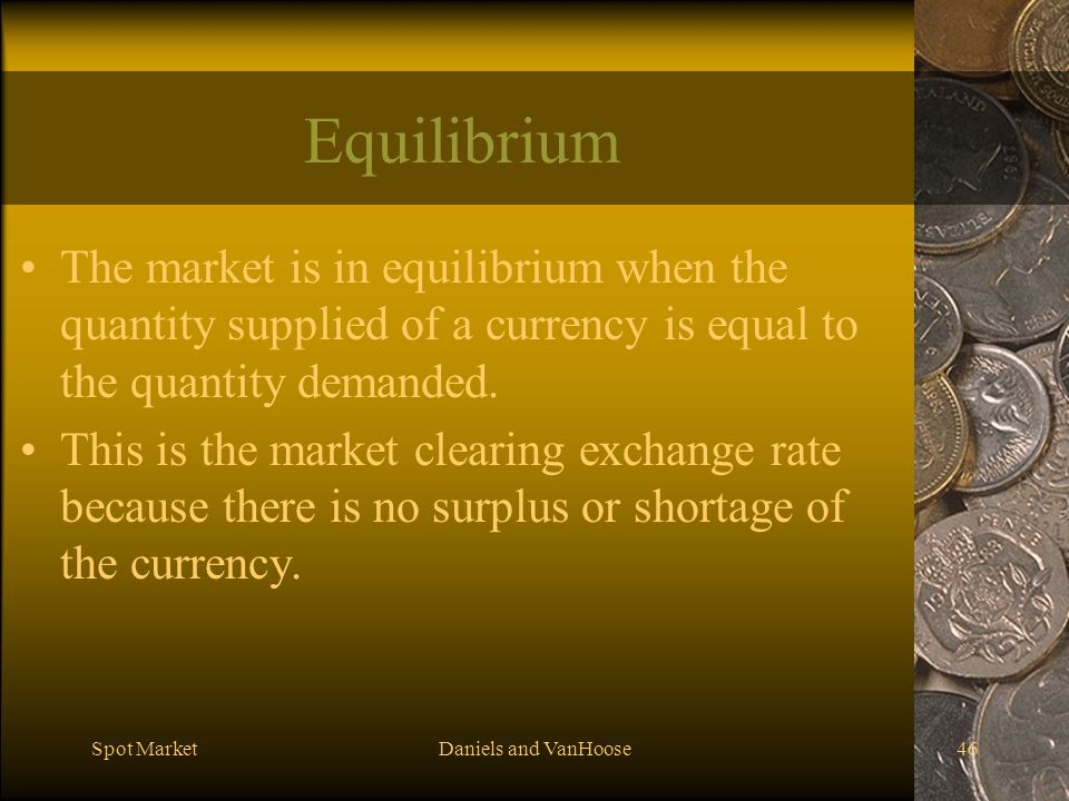 Spot MarketDaniels and VanHoose46 Equilibrium The market is in equilibrium when the quantity supplied of a currency is equal to the quantity demanded.