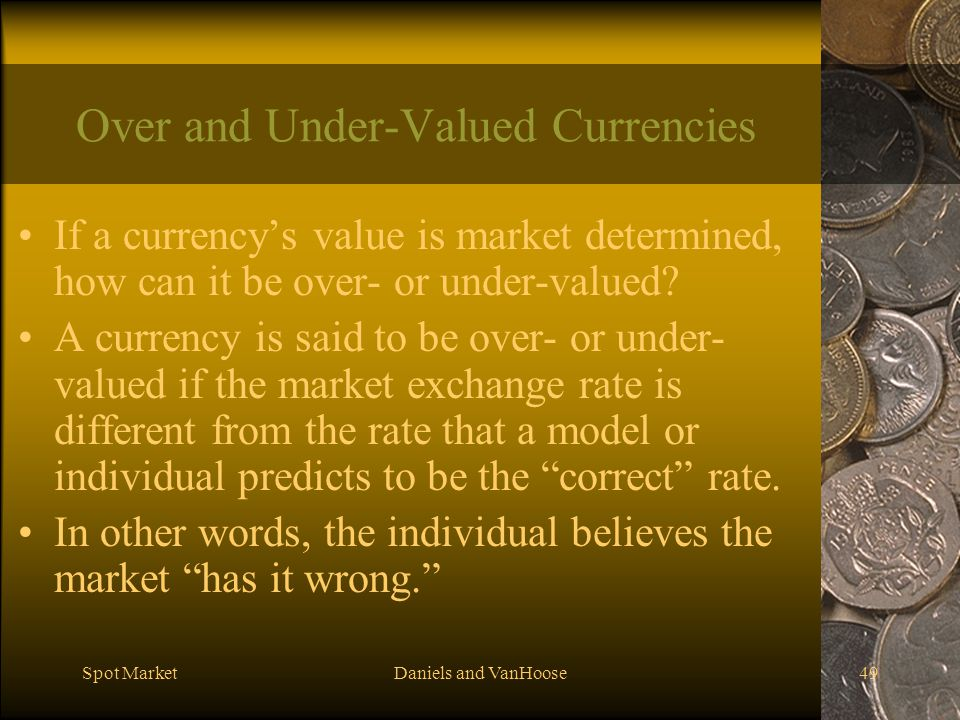 Spot MarketDaniels and VanHoose49 Over and Under-Valued Currencies If a currencys value is market determined, how can it be over- or under-valued.