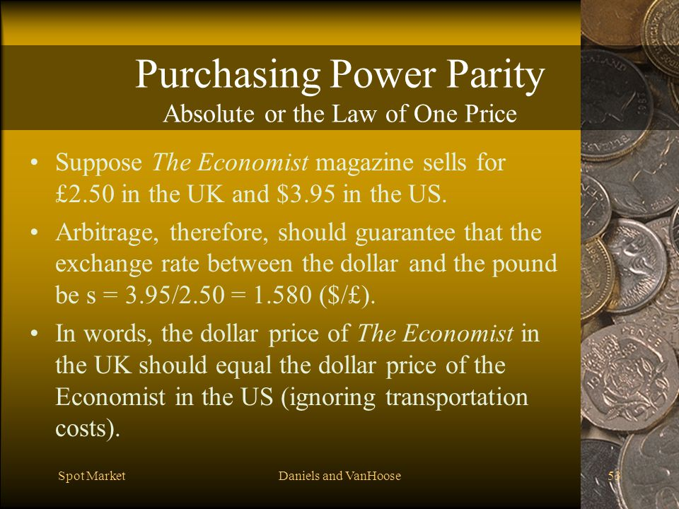 Spot MarketDaniels and VanHoose53 Purchasing Power Parity Absolute or the Law of One Price Suppose The Economist magazine sells for £2.50 in the UK and $3.95 in the US.