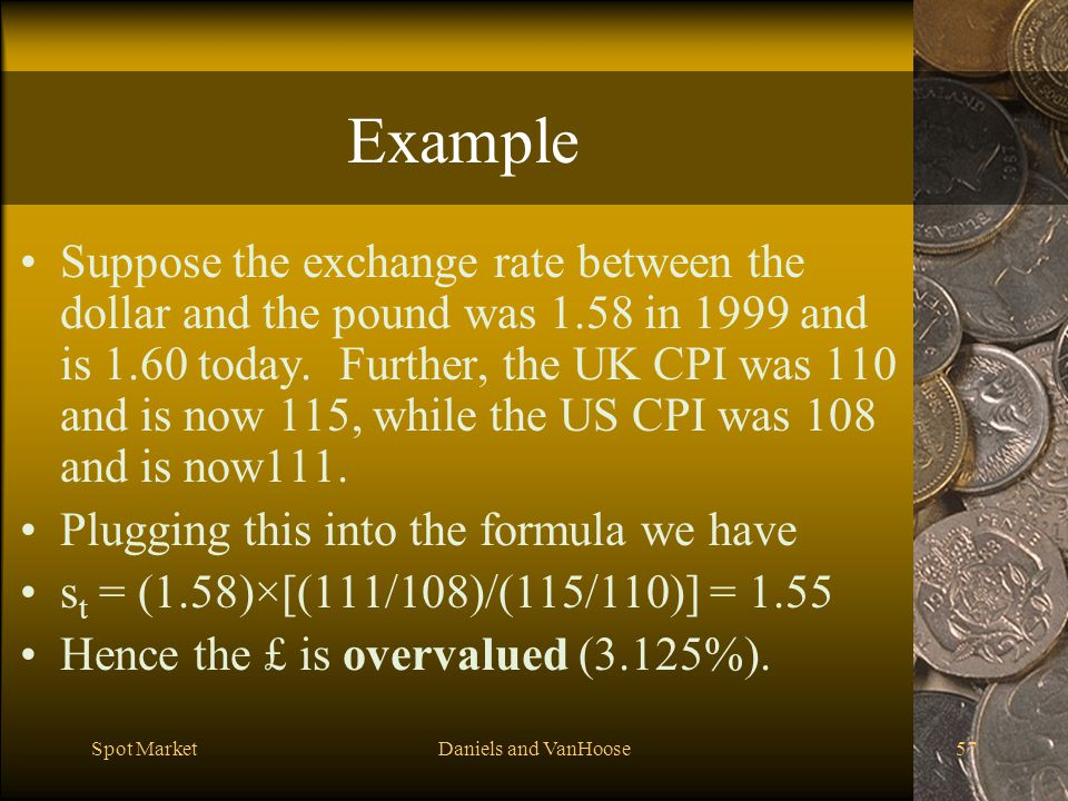 Spot MarketDaniels and VanHoose57 Example Suppose the exchange rate between the dollar and the pound was 1.58 in 1999 and is 1.60 today.