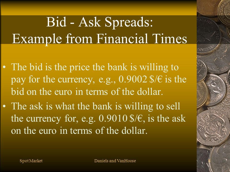 Spot MarketDaniels and VanHoose8 Bid - Ask Spreads: Example from Financial Times The bid is the price the bank is willing to pay for the currency, e.g., 0.9002 $/ is the bid on the euro in terms of the dollar.