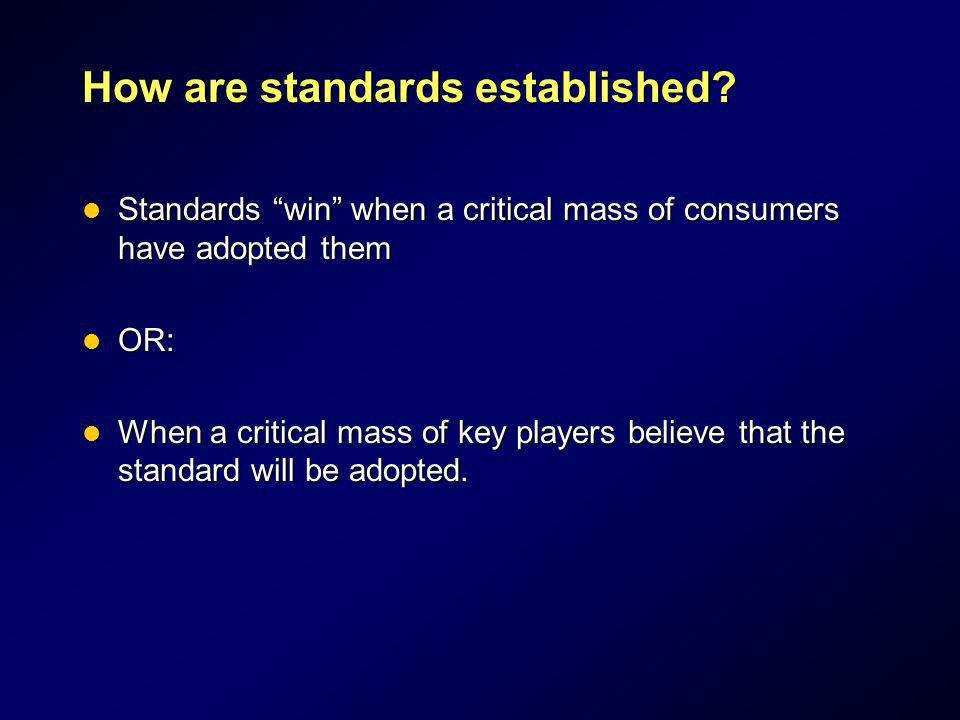 How are standards established? Standards win when a critical mass of consumers have adopted them Standards win when a critical mass of consumers have